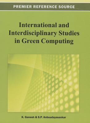 International and Interdisciplinary Studies in Green Computing By Ganesh, K. (EDT)/ Anbuudayasankar, S. P. (EDT)